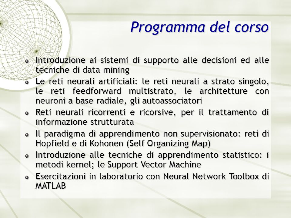 Testi di riferimento Simon Haykin, Neural Networks: A Comprehensive Foundation, Prentice Hall, 1994; ISBN: 0023527617 Tom Mitchell, Machine Learning, McGraw Hill, 1997; ISBN: 0070428077 Nello Cristianini e John Shawe Taylor, An Introduction to Support Vector Machines (and other kernel based learning methods), Cambridge University Press, 2003; ISBN: 0521780195 Slide presentate a lezione Materiale didattico