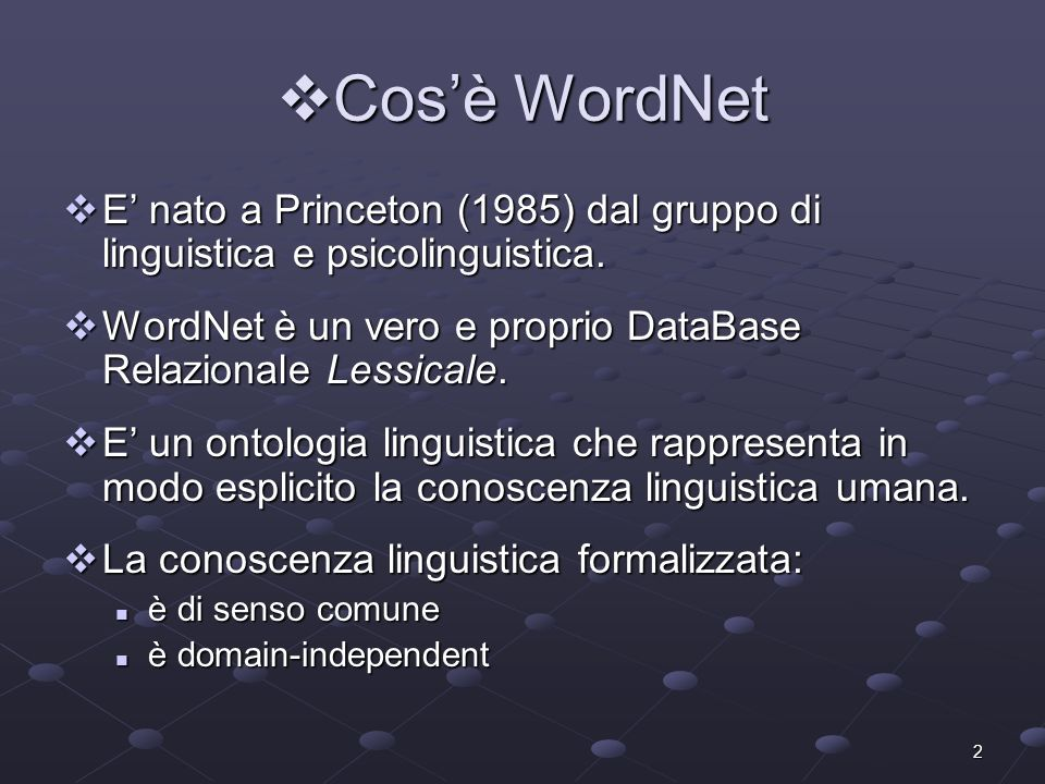 2 Cosè WordNet Cosè WordNet E nato a Princeton (1985) dal gruppo di linguistica e psicolinguistica. E nato a Princeton (1985) dal gruppo di linguistic
