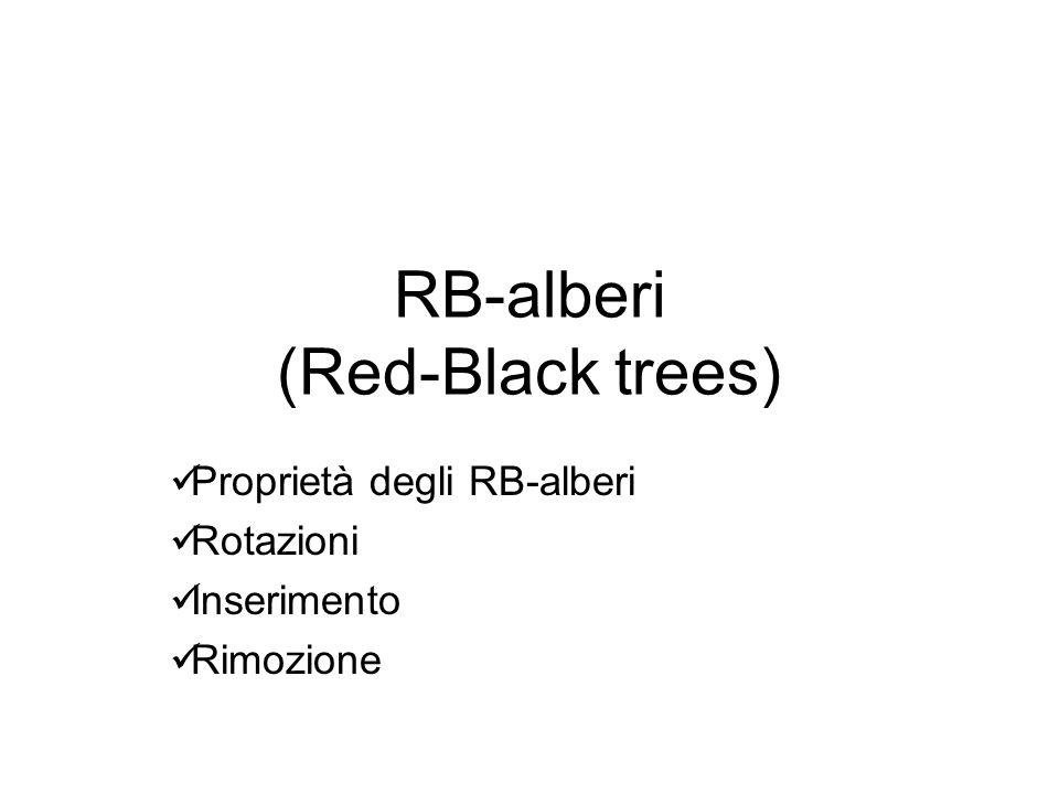 Proprietà degli RB-alberi Un RB-albero (Red-black tree) è un albero binario di ricerca dove ogni nodo ha in aggiunta un campo per memorizzare il suo colore: RED (rosso) o BLACK (nero).