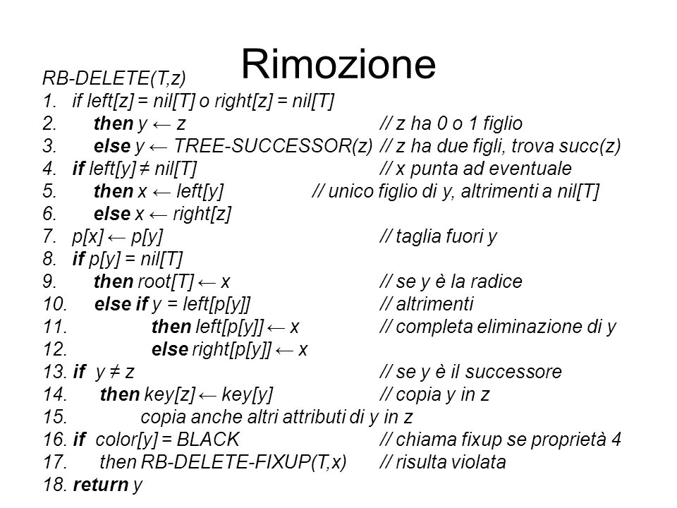 Rimozione RB-DELETE(T,z) 1. if left[z] = nil[T] o right[z] = nil[T] 2. then y z // z ha 0 o 1 figlio 3. else y TREE-SUCCESSOR(z) // z ha due figli, tr