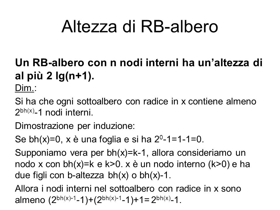 Altezza di RB-albero Un RB-albero con n nodi interni ha unaltezza di al più 2 lg(n+1). Dim.: Si ha che ogni sottoalbero con radice in x contiene almen