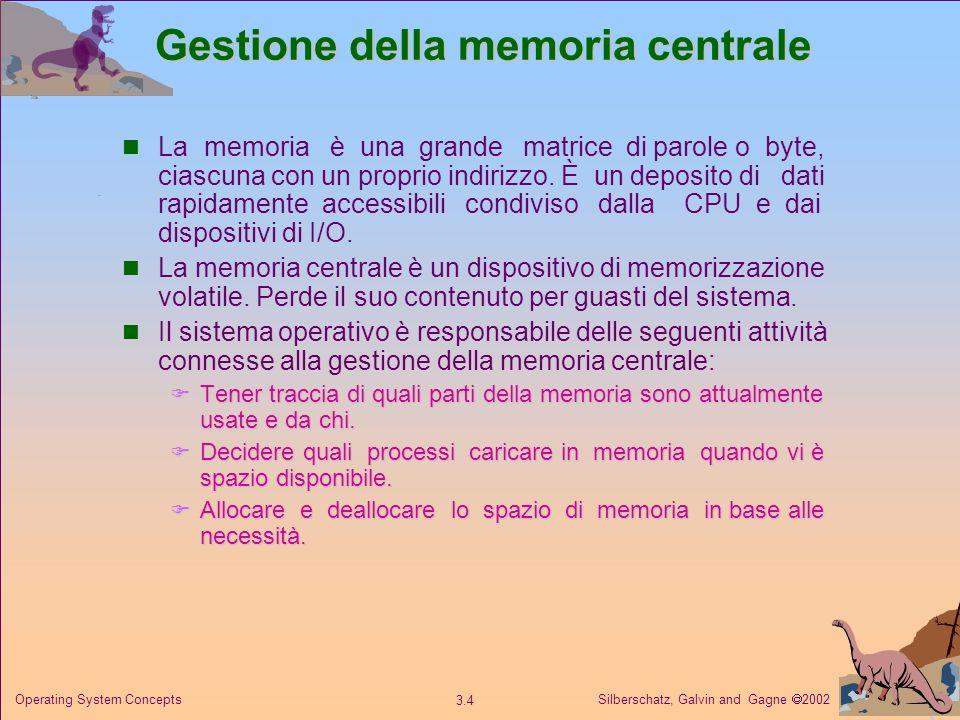 Silberschatz, Galvin and Gagne 2002 3.4 Operating System Concepts Gestione della memoria centrale La memoria è una grande matrice di parole o byte, ci