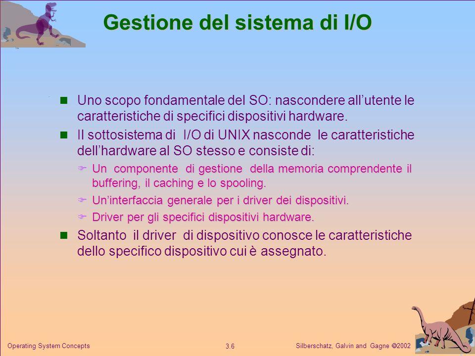 Silberschatz, Galvin and Gagne 2002 3.6 Operating System Concepts Gestione del sistema di I/O Uno scopo fondamentale del SO: nascondere allutente le c