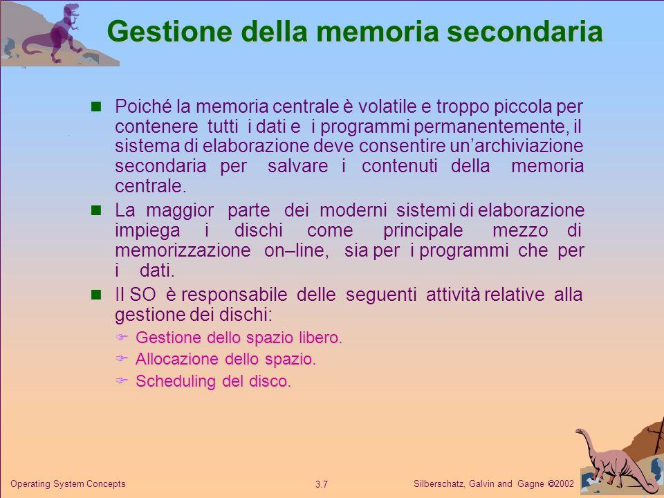 Silberschatz, Galvin and Gagne 2002 3.7 Operating System Concepts Gestione della memoria secondaria Poiché la memoria centrale è volatile e troppo pic