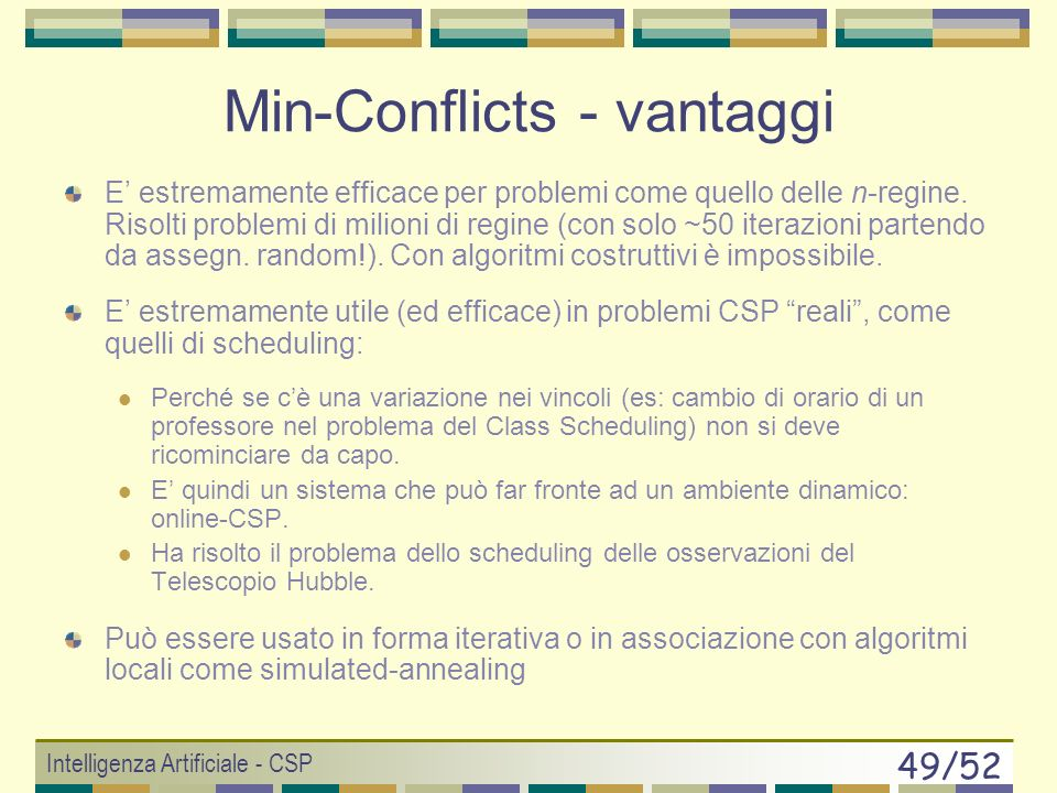 Intelligenza Artificiale - CSP 48/52 Min-Conflicts (Minton, 92) Si sceglie una configurazione iniziale (random) Ripeti: Prendi una variabile x i in conflitto (random) Assegna a x i il valore che minimizza il numero di conflitti Se la configurazione è valida allora RETURN ASSEGNAZIONE, altrimenti CONTINUE 1 2 3 3 2 2 3 2 2 2 2 2 0 2