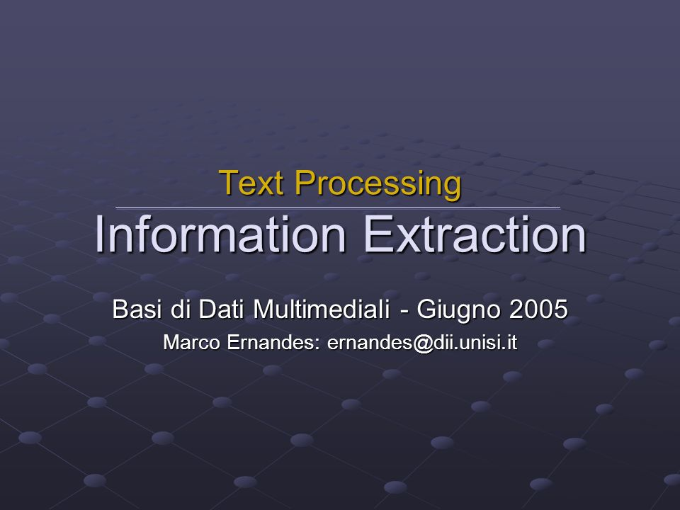 Basi di Dati Multimediali - Giugno 2005 Marco Ernandes: ernandes@dii.unisi.it Text Processing Information Extraction
