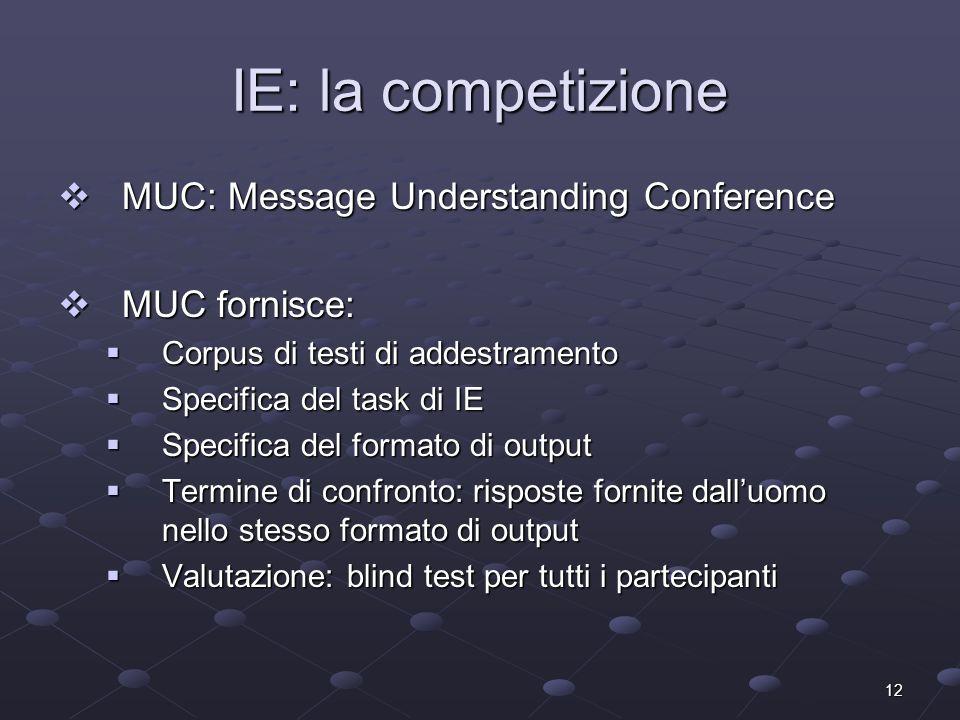 12 IE: la competizione MUC: Message Understanding Conference MUC: Message Understanding Conference MUC fornisce: MUC fornisce: Corpus di testi di adde