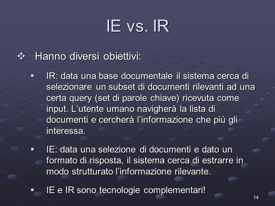 14 IE vs. IR Hanno diversi obiettivi: Hanno diversi obiettivi: IR: data una base documentale il sistema cerca di selezionare un subset di documenti ri