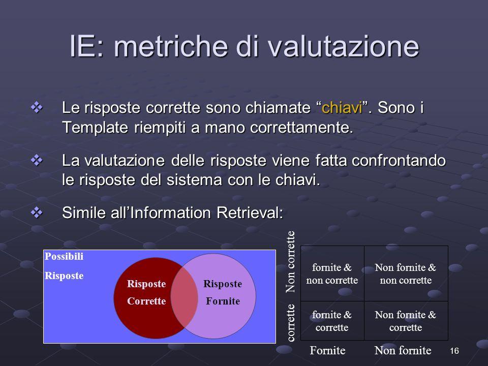 16 IE: metriche di valutazione Le risposte corrette sono chiamate chiavi. Sono i Template riempiti a mano correttamente. Le risposte corrette sono chi