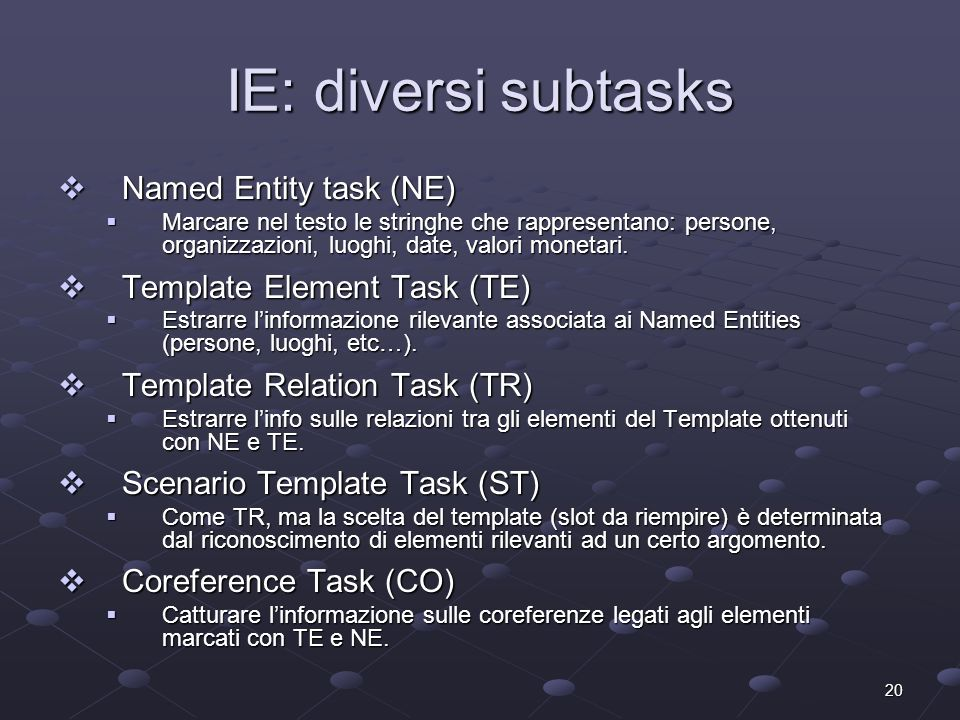 20 IE: diversi subtasks Named Entity task (NE) Named Entity task (NE) Marcare nel testo le stringhe che rappresentano: persone, organizzazioni, luoghi, date, valori monetari.