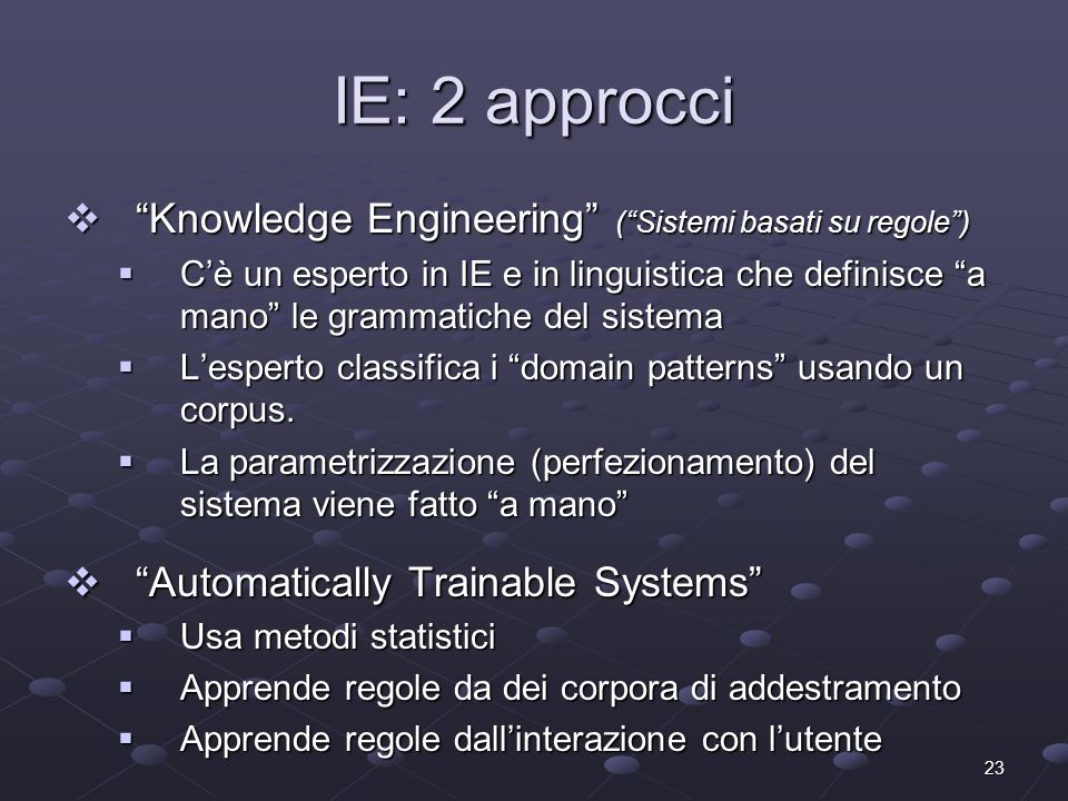 23 IE: 2 approcci Knowledge Engineering (Sistemi basati su regole) Knowledge Engineering (Sistemi basati su regole) Cè un esperto in IE e in linguistica che definisce a mano le grammatiche del sistema Cè un esperto in IE e in linguistica che definisce a mano le grammatiche del sistema Lesperto classifica i domain patterns usando un corpus.