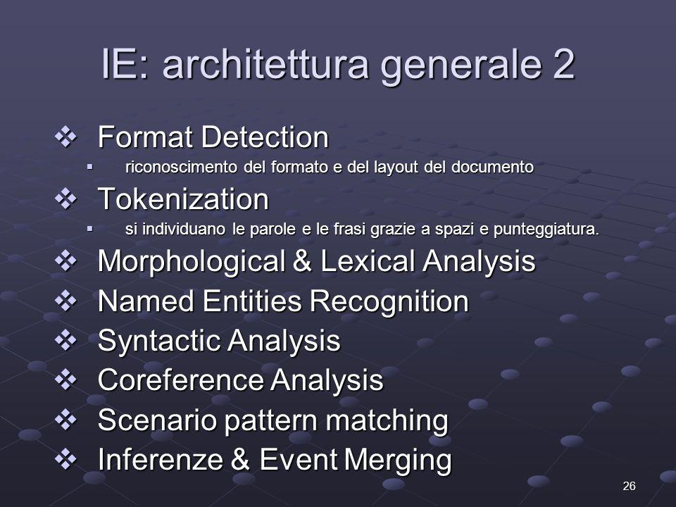 26 IE: architettura generale 2 Format Detection Format Detection riconoscimento del formato e del layout del documento riconoscimento del formato e del layout del documento Tokenization Tokenization si individuano le parole e le frasi grazie a spazi e punteggiatura.
