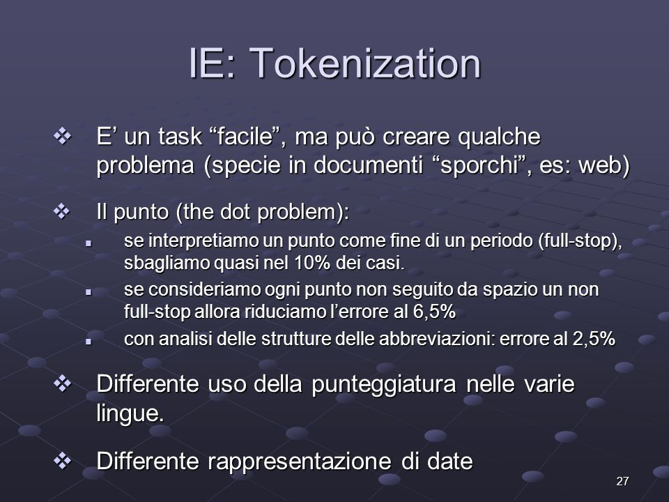 27 IE: Tokenization E un task facile, ma può creare qualche problema (specie in documenti sporchi, es: web) E un task facile, ma può creare qualche problema (specie in documenti sporchi, es: web) Il punto (the dot problem): Il punto (the dot problem): se interpretiamo un punto come fine di un periodo (full-stop), sbagliamo quasi nel 10% dei casi.