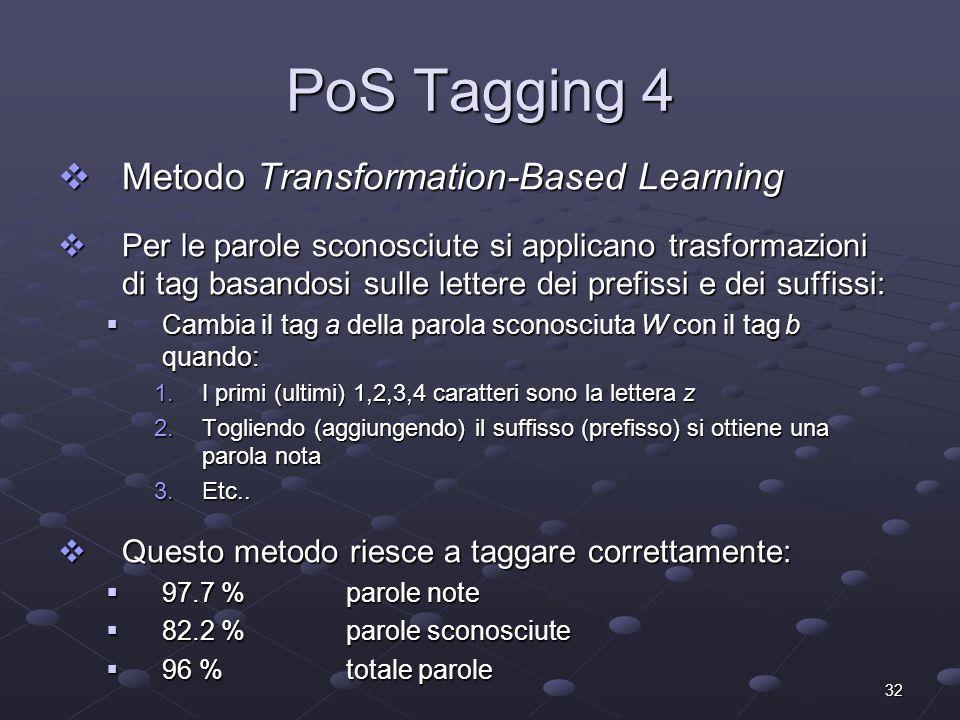 32 PoS Tagging 4 Metodo Transformation-Based Learning Metodo Transformation-Based Learning Per le parole sconosciute si applicano trasformazioni di tag basandosi sulle lettere dei prefissi e dei suffissi: Per le parole sconosciute si applicano trasformazioni di tag basandosi sulle lettere dei prefissi e dei suffissi: Cambia il tag a della parola sconosciuta W con il tag b quando: Cambia il tag a della parola sconosciuta W con il tag b quando: 1.I primi (ultimi) 1,2,3,4 caratteri sono la lettera z 2.Togliendo (aggiungendo) il suffisso (prefisso) si ottiene una parola nota 3.Etc..