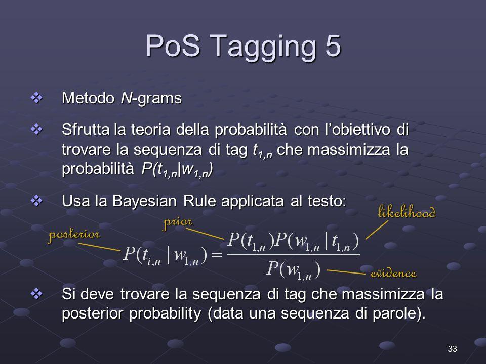 33 PoS Tagging 5 Metodo N-grams Metodo N-grams Sfrutta la teoria della probabilità con lobiettivo di trovare la sequenza di tag t 1,n che massimizza la probabilità P(t 1,n |w 1,n ) Sfrutta la teoria della probabilità con lobiettivo di trovare la sequenza di tag t 1,n che massimizza la probabilità P(t 1,n |w 1,n ) Usa la Bayesian Rule applicata al testo: Usa la Bayesian Rule applicata al testo: Si deve trovare la sequenza di tag che massimizza la posterior probability (data una sequenza di parole).