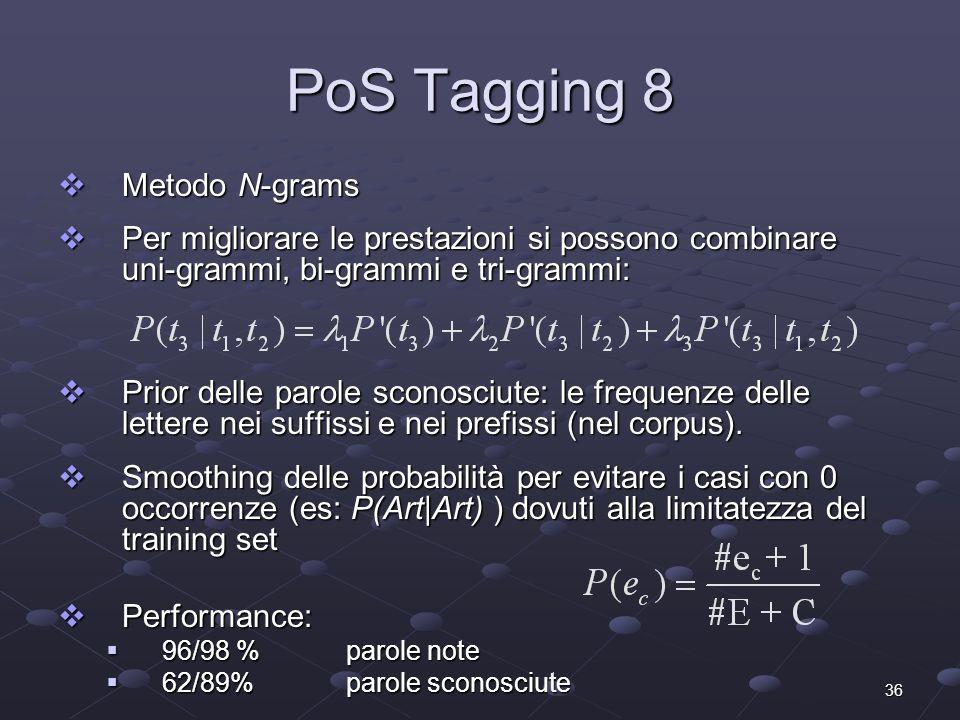36 PoS Tagging 8 Metodo N-grams Metodo N-grams Per migliorare le prestazioni si possono combinare uni-grammi, bi-grammi e tri-grammi: Per migliorare le prestazioni si possono combinare uni-grammi, bi-grammi e tri-grammi: Prior delle parole sconosciute: le frequenze delle lettere nei suffissi e nei prefissi (nel corpus).