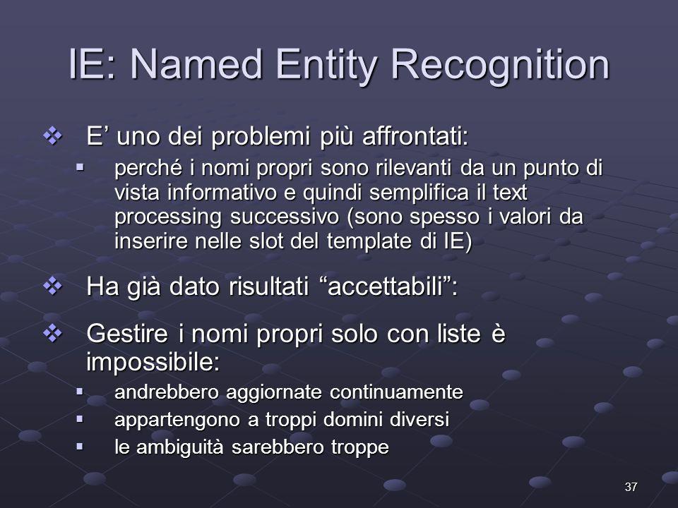 37 IE: Named Entity Recognition E uno dei problemi più affrontati: E uno dei problemi più affrontati: perché i nomi propri sono rilevanti da un punto di vista informativo e quindi semplifica il text processing successivo (sono spesso i valori da inserire nelle slot del template di IE) perché i nomi propri sono rilevanti da un punto di vista informativo e quindi semplifica il text processing successivo (sono spesso i valori da inserire nelle slot del template di IE) Ha già dato risultati accettabili: Ha già dato risultati accettabili: Gestire i nomi propri solo con liste è impossibile: Gestire i nomi propri solo con liste è impossibile: andrebbero aggiornate continuamente andrebbero aggiornate continuamente appartengono a troppi domini diversi appartengono a troppi domini diversi le ambiguità sarebbero troppe le ambiguità sarebbero troppe