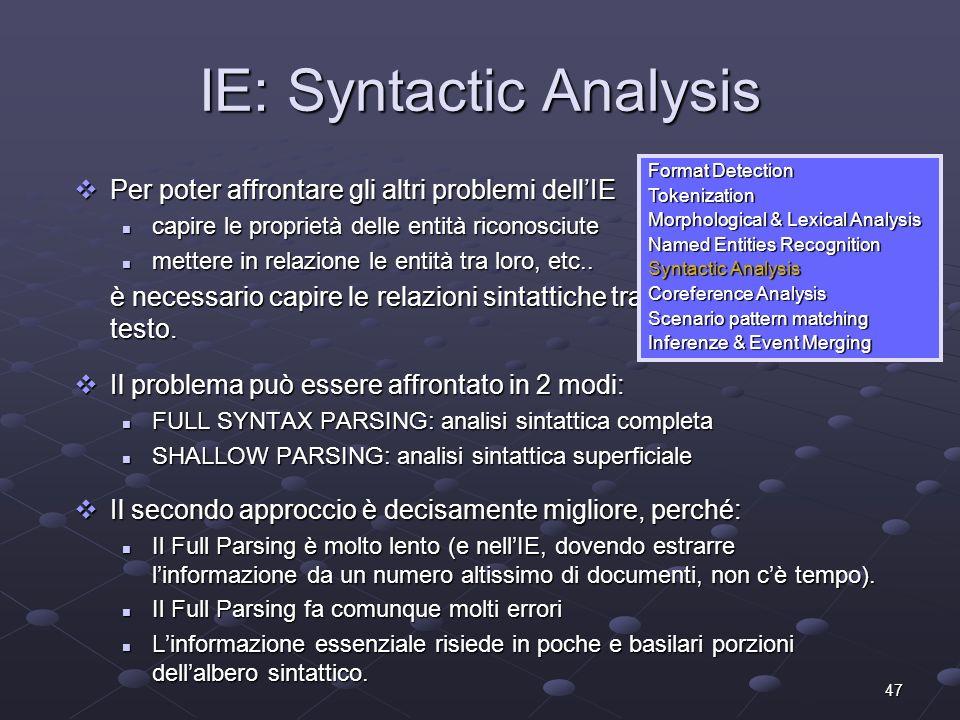 47 IE: Syntactic Analysis Per poter affrontare gli altri problemi dellIE Per poter affrontare gli altri problemi dellIE capire le proprietà delle entità riconosciute capire le proprietà delle entità riconosciute mettere in relazione le entità tra loro, etc..