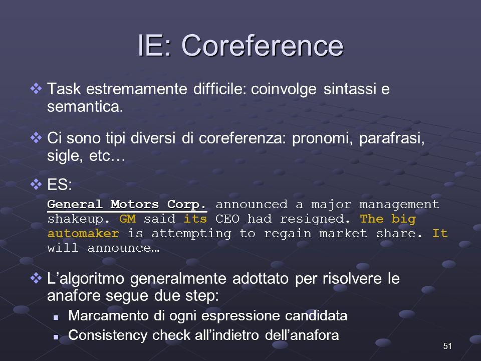 51 IE: Coreference Task estremamente difficile: coinvolge sintassi e semantica. Ci sono tipi diversi di coreferenza: pronomi, parafrasi, sigle, etc… E