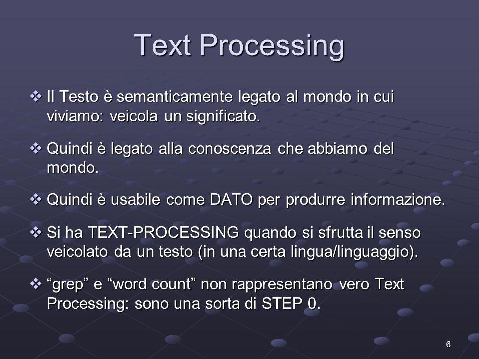 6 Text Processing Il Testo è semanticamente legato al mondo in cui viviamo: veicola un significato. Il Testo è semanticamente legato al mondo in cui v