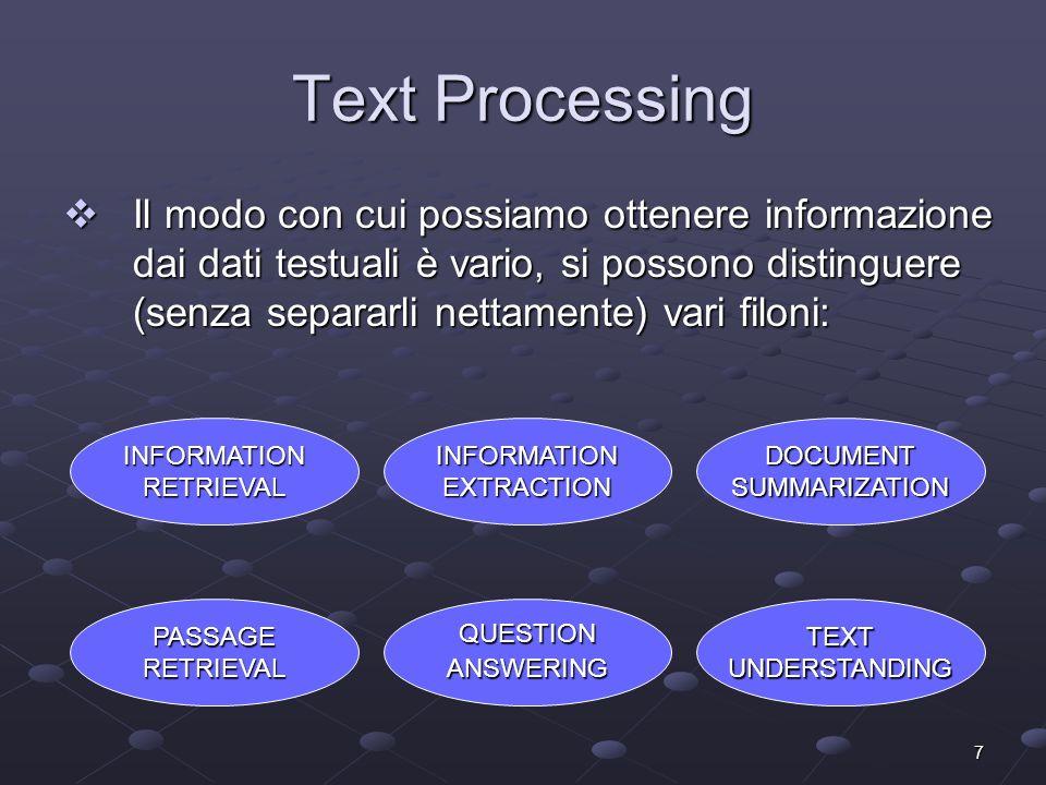 7 Text Processing Il modo con cui possiamo ottenere informazione dai dati testuali è vario, si possono distinguere (senza separarli nettamente) vari filoni: Il modo con cui possiamo ottenere informazione dai dati testuali è vario, si possono distinguere (senza separarli nettamente) vari filoni: PASSAGERETRIEVAL INFORMATIONRETRIEVAL INFORMATIONEXTRACTION QUESTIONANSWERING TEXTUNDERSTANDING DOCUMENTSUMMARIZATION
