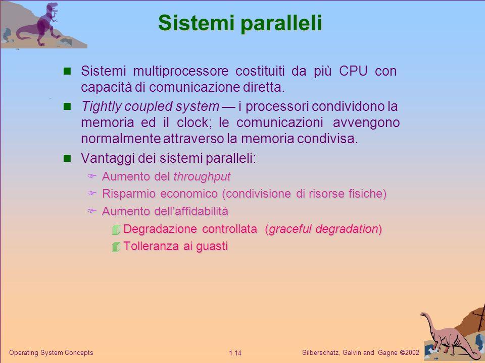 Silberschatz, Galvin and Gagne 2002 1.14 Operating System Concepts Sistemi paralleli Sistemi multiprocessore costituiti da più CPU con capacità di comunicazione diretta.