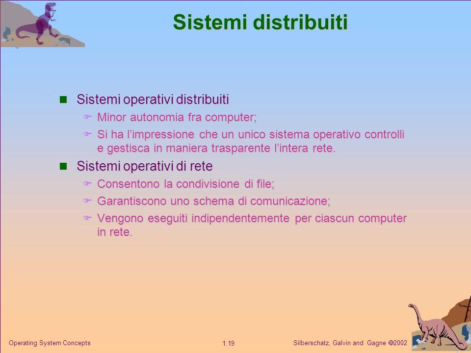 Silberschatz, Galvin and Gagne 2002 1.19 Operating System Concepts Sistemi distribuiti Sistemi operativi distribuiti Sistemi operativi distribuiti Minor autonomia fra computer; Minor autonomia fra computer; Si ha limpressione che un unico sistema operativo controlli e gestisca in maniera trasparente lintera rete.