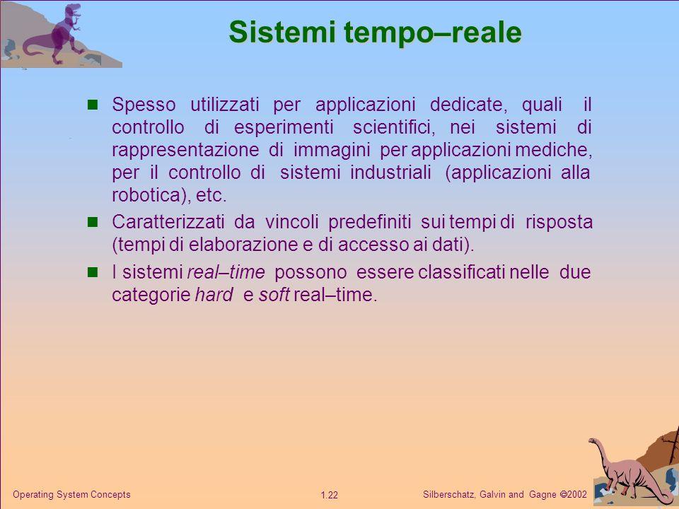 Silberschatz, Galvin and Gagne 2002 1.22 Operating System Concepts Sistemi tempo–reale Spesso utilizzati per applicazioni dedicate, quali il controllo di esperimenti scientifici, nei sistemi di rappresentazione di immagini per applicazioni mediche, per il controllo di sistemi industriali (applicazioni alla robotica), etc.
