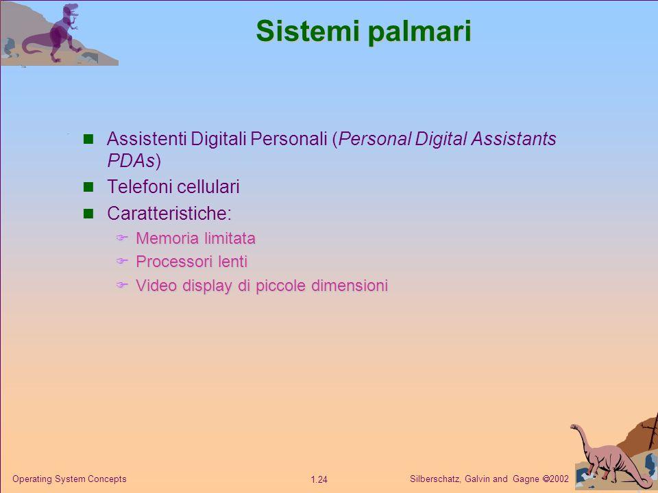Silberschatz, Galvin and Gagne 2002 1.24 Operating System Concepts Sistemi palmari Assistenti Digitali Personali (Personal Digital Assistants PDAs) Telefoni cellulari Caratteristiche: Memoria limitata Memoria limitata Processori lenti Processori lenti Video display di piccole dimensioni Video display di piccole dimensioni