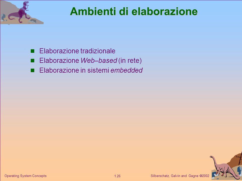 Silberschatz, Galvin and Gagne 2002 1.26 Operating System Concepts Ambienti di elaborazione Elaborazione tradizionale Elaborazione Web–based (in rete) Elaborazione in sistemi embedded