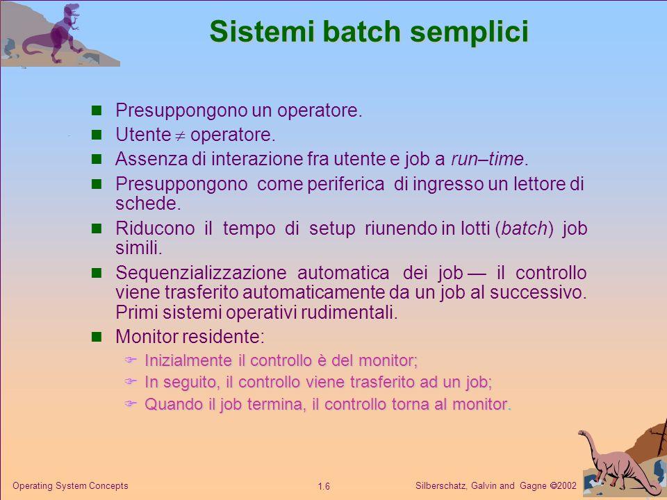 Silberschatz, Galvin and Gagne 2002 1.6 Operating System Concepts Sistemi batch semplici Presuppongono un operatore.