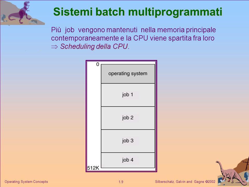 Silberschatz, Galvin and Gagne 2002 1.9 Operating System Concepts Sistemi batch multiprogrammati Più job vengono mantenuti nella memoria principale contemporaneamente e la CPU viene spartita fra loro Scheduling della CPU Scheduling della CPU.