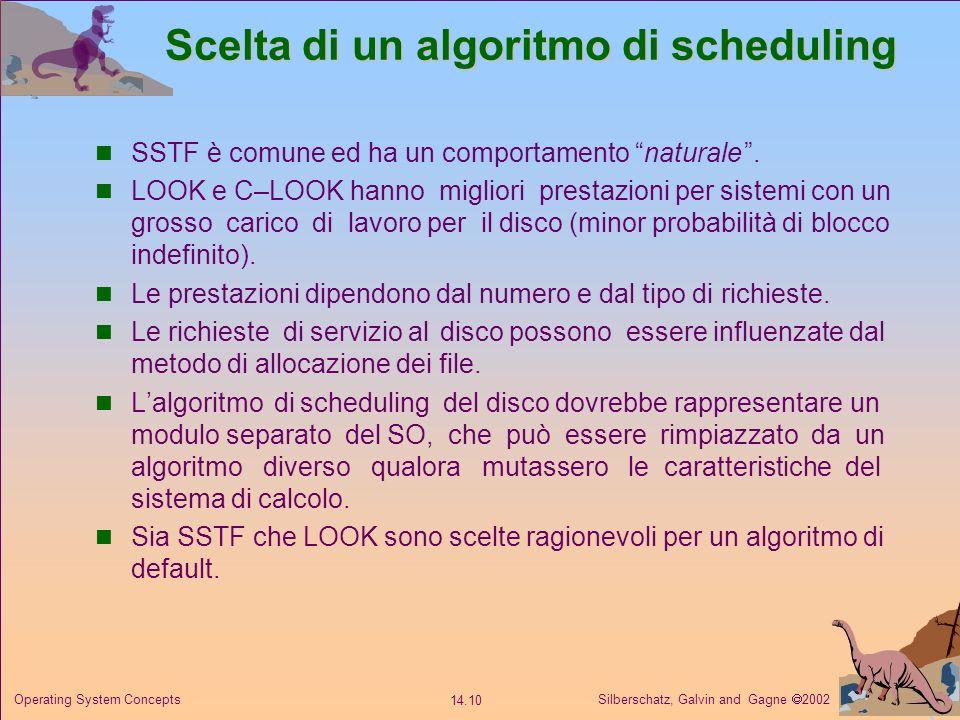 Silberschatz, Galvin and Gagne 2002 14.10 Operating System Concepts Scelta di un algoritmo di scheduling SSTF è comune ed ha un comportamento naturale