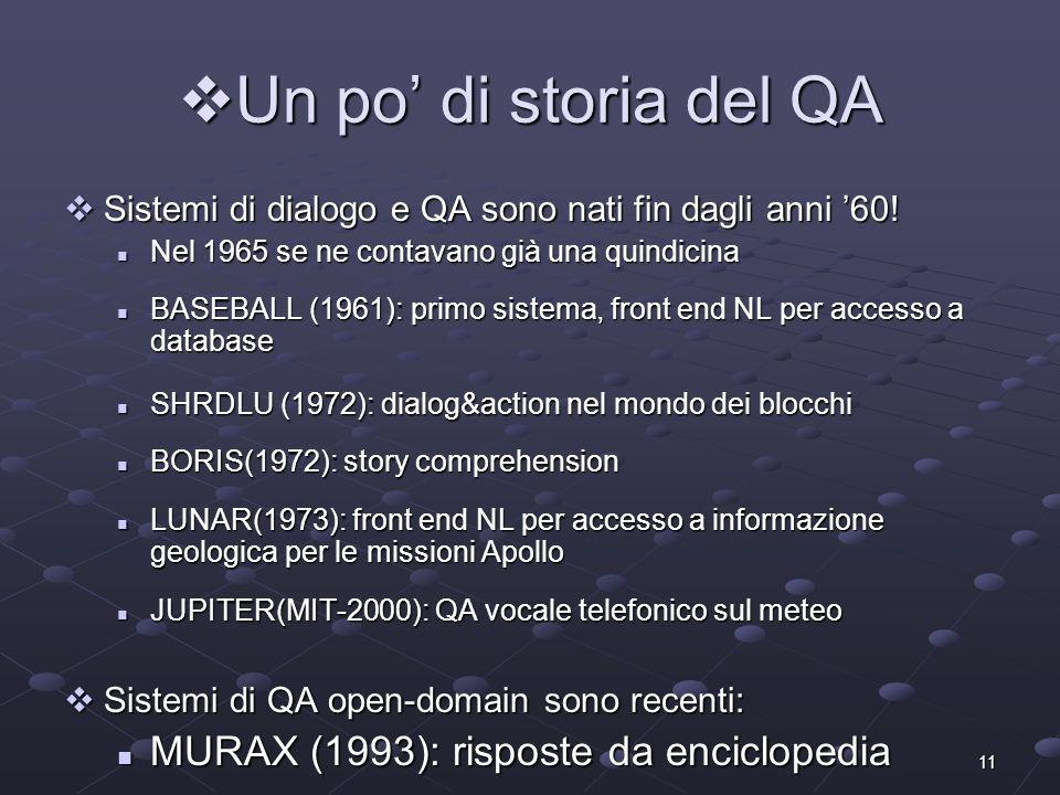 11 Un po di storia del QA Un po di storia del QA Sistemi di dialogo e QA sono nati fin dagli anni 60.