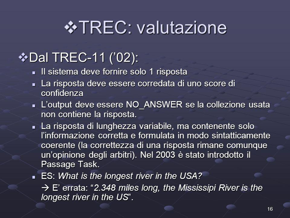 16 TREC: valutazione TREC: valutazione Dal TREC-11 (02): Dal TREC-11 (02): Il sistema deve fornire solo 1 risposta Il sistema deve fornire solo 1 risposta La risposta deve essere corredata di uno score di confidenza La risposta deve essere corredata di uno score di confidenza Loutput deve essere NO_ANSWER se la collezione usata non contiene la risposta.