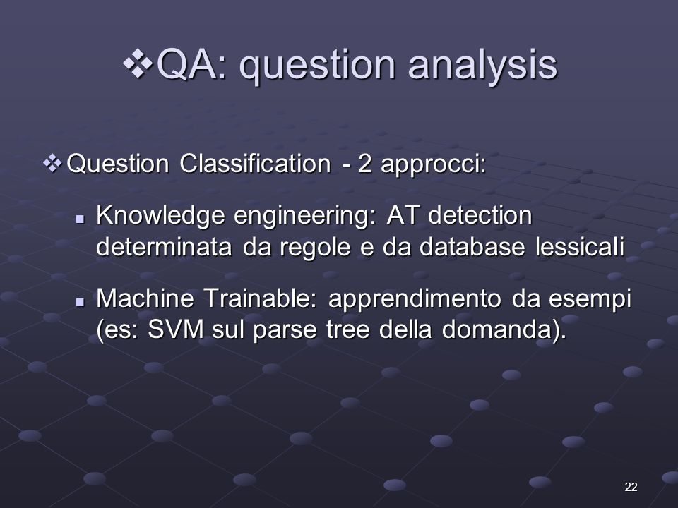 22 QA: question analysis QA: question analysis Question Classification - 2 approcci: Question Classification - 2 approcci: Knowledge engineering: AT d