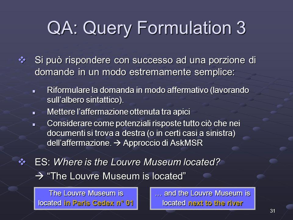 31 QA: Query Formulation 3 Si può rispondere con successo ad una porzione di domande in un modo estremamente semplice: Si può rispondere con successo ad una porzione di domande in un modo estremamente semplice: Riformulare la domanda in modo affermativo (lavorando sullalbero sintattico).