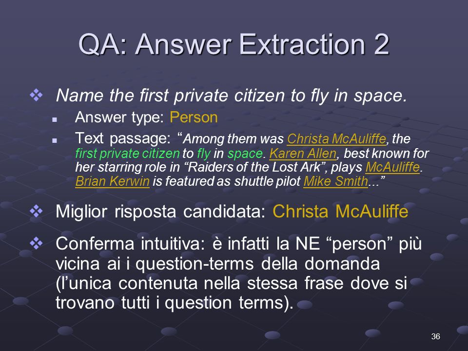 36 QA: Answer Extraction 2 Name the first private citizen to fly in space. Answer type: Person Text passage: Among them was Christa McAuliffe, the fir