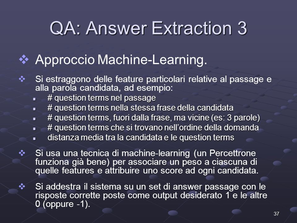 37 QA: Answer Extraction 3 Approccio Machine-Learning. Si estraggono delle feature particolari relative al passage e alla parola candidata, ad esempio