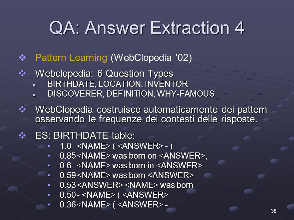 38 QA: Answer Extraction 4 Pattern Learning (WebClopedia 02) Webclopedia: 6 Question Types Webclopedia: 6 Question Types BIRTHDATE, LOCATION, INVENTOR