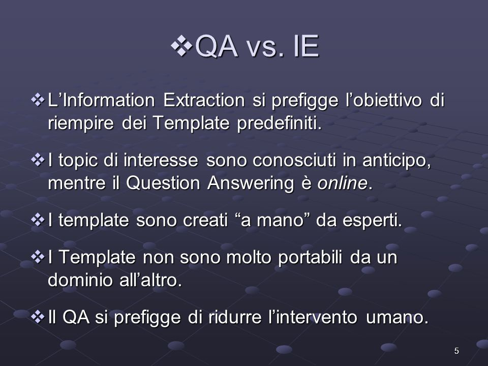 5 QA vs. IE QA vs. IE LInformation Extraction si prefigge lobiettivo di riempire dei Template predefiniti. LInformation Extraction si prefigge lobiett