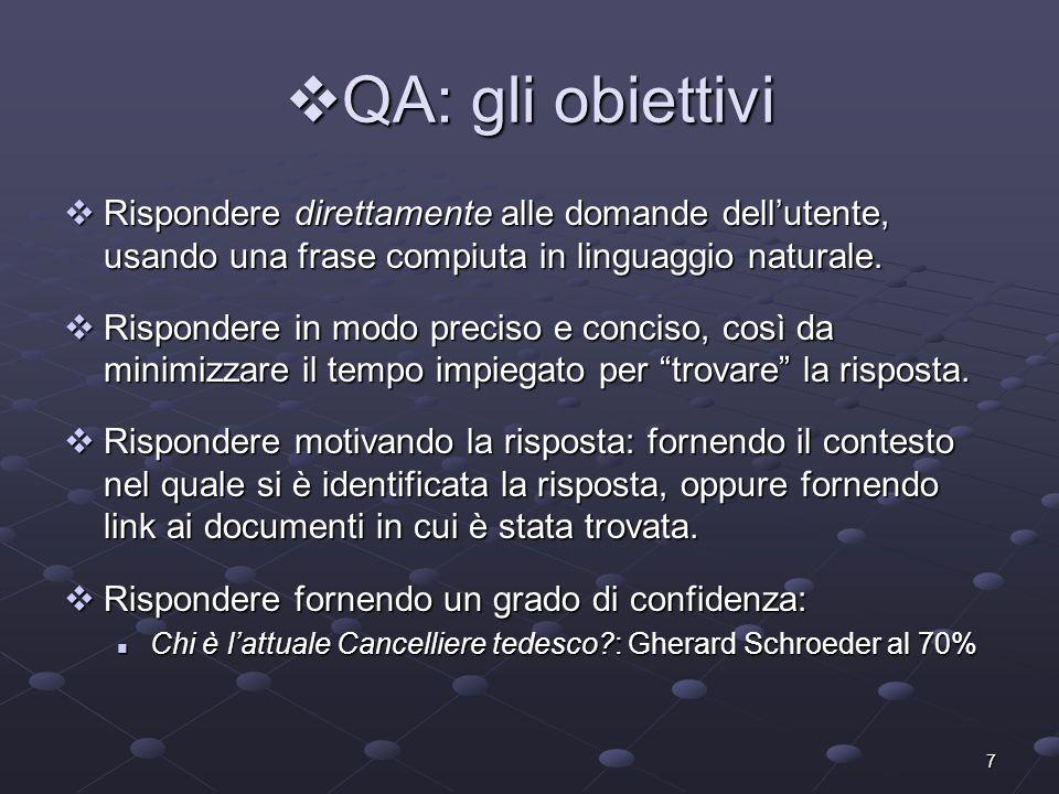 38 QA: Answer Extraction 4 Pattern Learning (WebClopedia 02) Webclopedia: 6 Question Types Webclopedia: 6 Question Types BIRTHDATE, LOCATION, INVENTOR BIRTHDATE, LOCATION, INVENTOR DISCOVERER, DEFINITION, WHY-FAMOUS DISCOVERER, DEFINITION, WHY-FAMOUS WebClopedia costruisce automaticamente dei pattern osservando le frequenze dei contesti delle risposte.