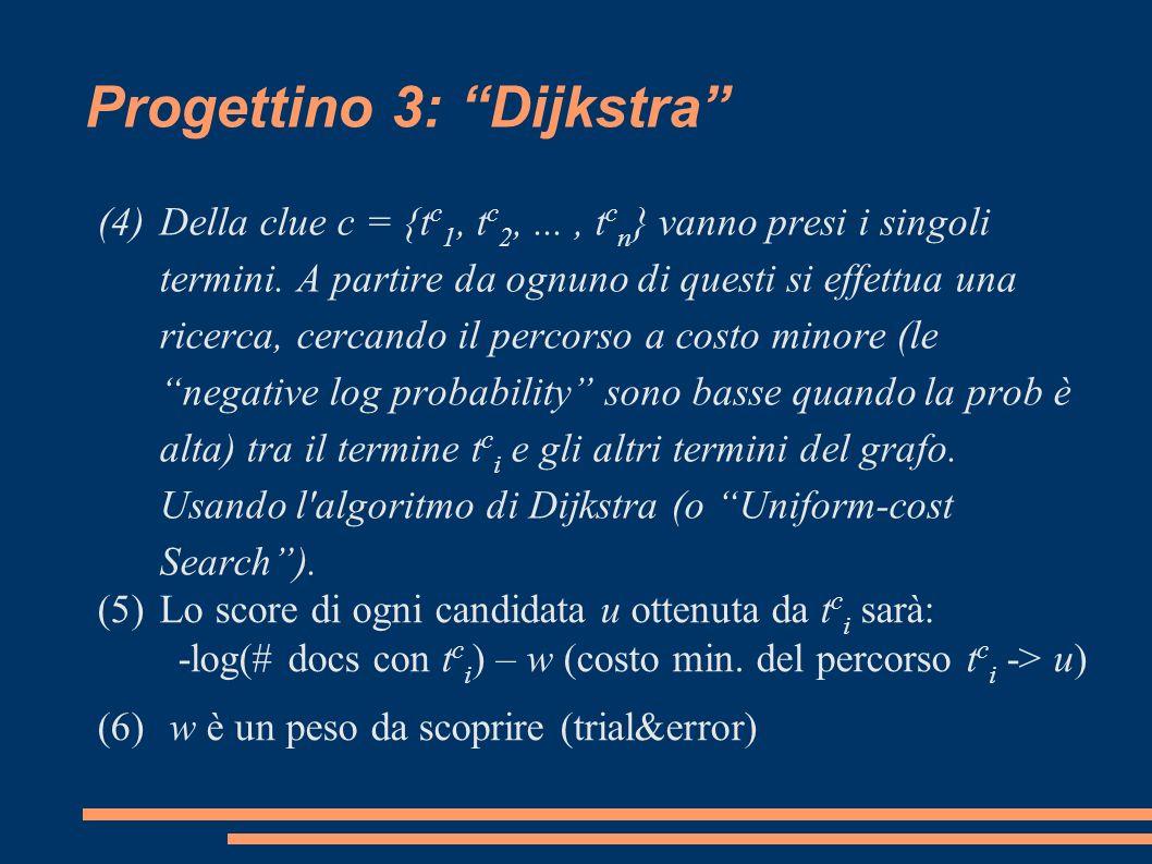Progettino 3: Dijkstra (2) Il grafo può essere costruito così: – ogni termine rappresenta un nodo – si collega il termine t 1 e il termine t 2 con un arco diretto da t 1 a t 2 prendendo come peso la probabilità di co-occorrenza (dato t 1 ): -log ( # docs con t 1 e t 2 / # docs con t 1 ) (3)Quando ci viene presentata una nuova clue, vanno trovate le parole (i nodi) che sono più vicini e con la maggior probabilità.