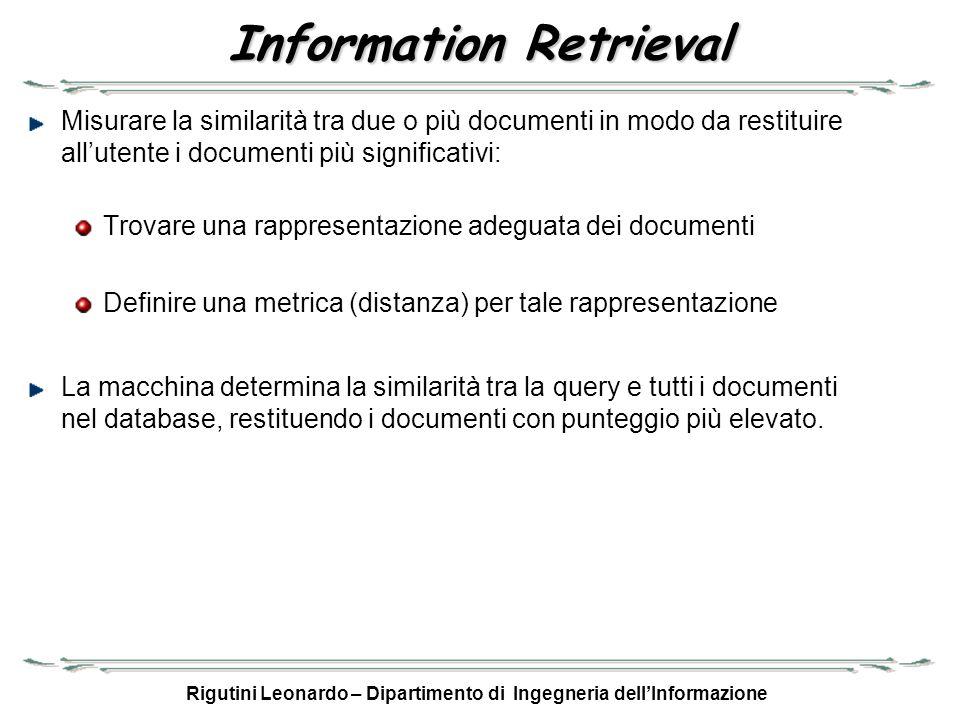 Rigutini Leonardo – Dipartimento di Ingegneria dellInformazione Grado di similarità Il calcolo della similitudine tra due documenti diventa il calcolo della distanza tra due vettori: –Sim(D i, D j ) = d (D i, D j ) Normalmente si utilizza la distanza del coseno: –Sim(D i, D j ) = cos (D i, D j ) =