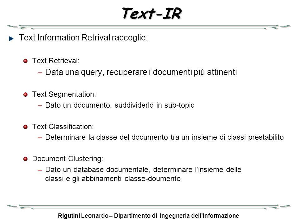 Rigutini Leonardo – Dipartimento di Ingegneria dellInformazione Text-IR - 2 Text Classification: Ogni classe C i è vista come un documento (vettore) Dato un documento D j, si calcola sim(C i, D j ) per ogni C i D j viene inserito nella classe per cui sim(C i, D j ) è massimo Document Clustering: Si prendono due o più punti a caso detti centroidi C i Per ogni documento D j si calcola la sua similarità con i centroidi C i : sim(C i, D j ) Si assegna D j al centroide per cui sim(C i, D j ) è massimo Si calcola di nuovo i centroidi come media dei vettori che vi appartengono Si ripete il procedimento fino a che il centroide non si stabilizza