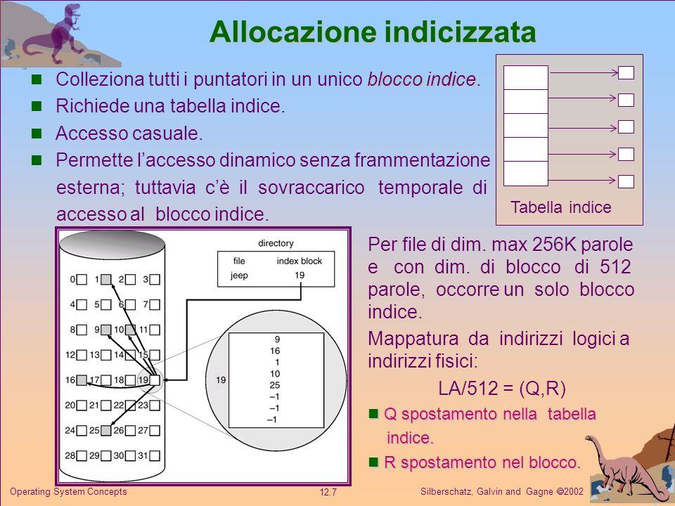 Silberschatz, Galvin and Gagne 2002 12.8 Operating System Concepts Allocazione indicizzata Schema concatenato Mapping fra indirizzi logici e fisici per un file di lunghezza qualunque (dim.