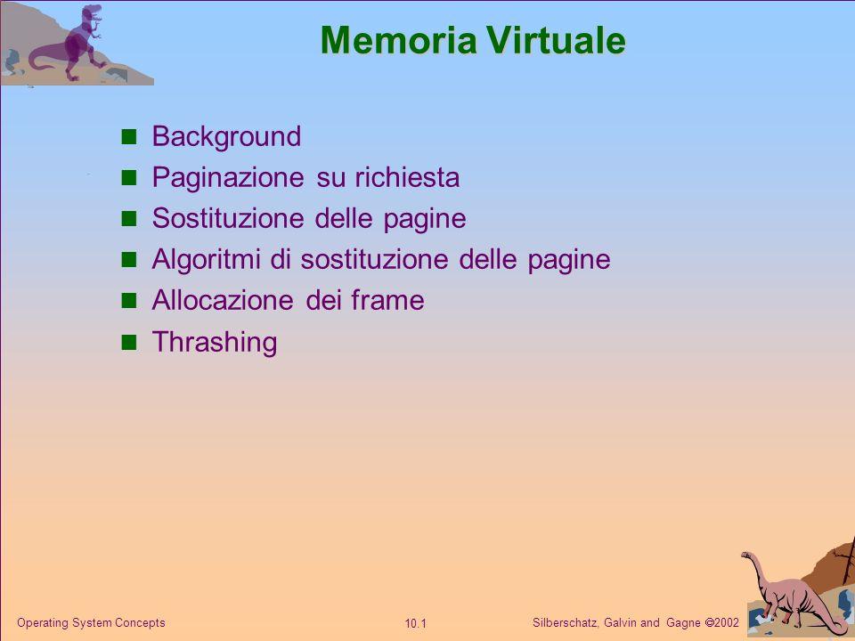 Silberschatz, Galvin and Gagne 2002 10.1 Operating System Concepts Memoria Virtuale Background Paginazione su richiesta Sostituzione delle pagine Algoritmi di sostituzione delle pagine Allocazione dei frame Thrashing