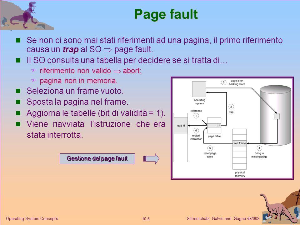 Silberschatz, Galvin and Gagne 2002 10.6 Operating System Concepts Page fault trap Se non ci sono mai stati riferimenti ad una pagina, il primo riferimento causa un trap al SO page fault.
