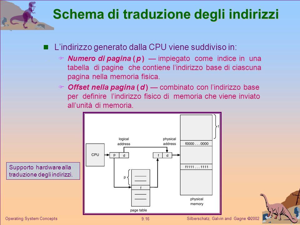 Silberschatz, Galvin and Gagne 2002 9.16 Operating System Concepts Schema di traduzione degli indirizzi Lindirizzo generato dalla CPU viene suddiviso