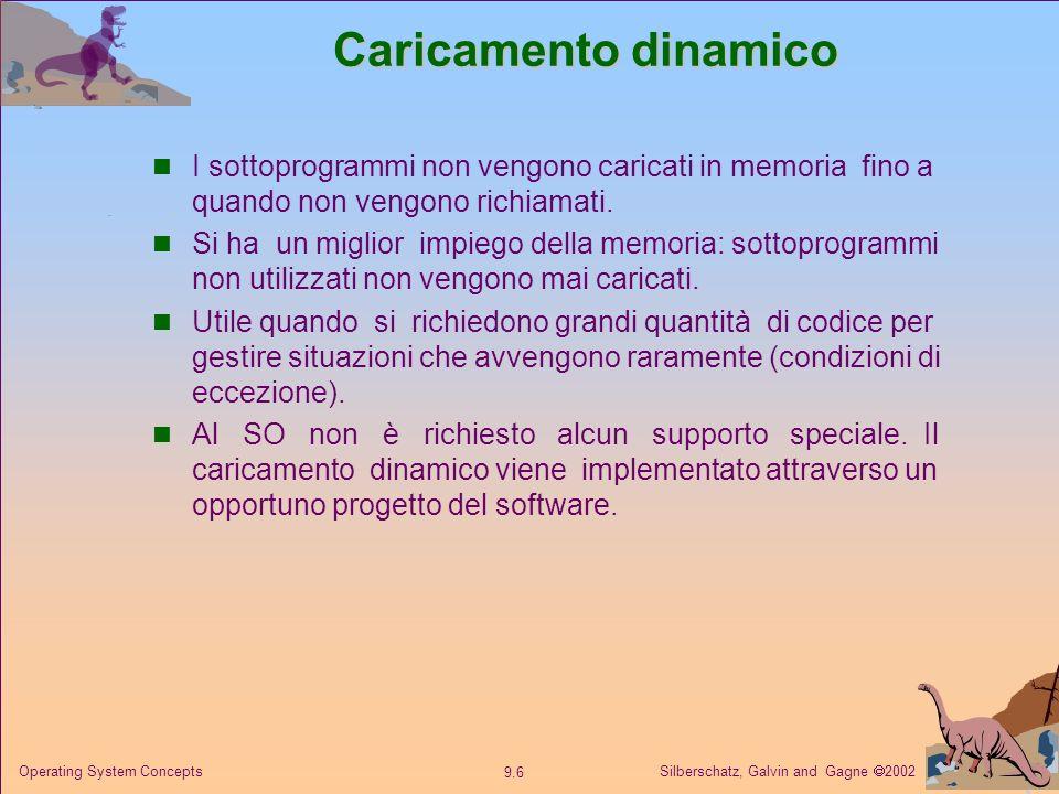 Silberschatz, Galvin and Gagne 2002 9.6 Operating System Concepts Caricamento dinamico I sottoprogrammi non vengono caricati in memoria fino a quando